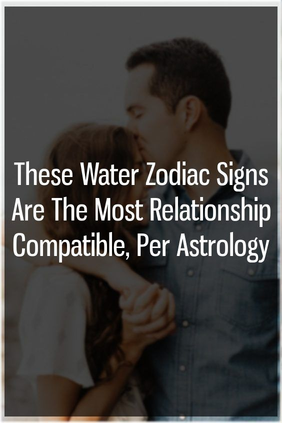 These Water Zodiac Signs Are The Most Relationship Compatible, Per