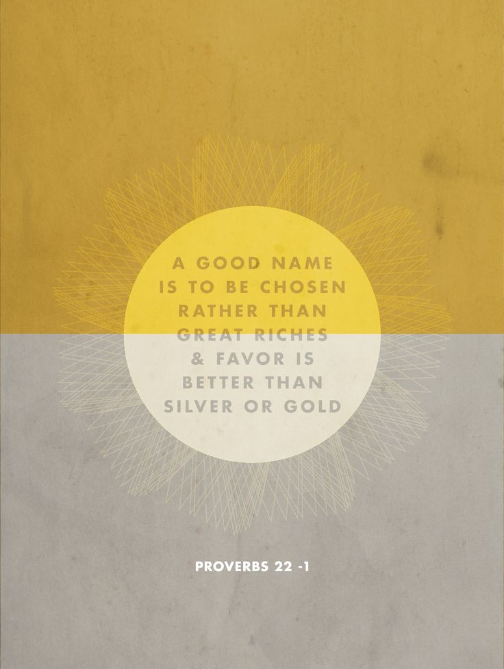 A good name is to be chosen rather than great riches & favor is better than silver or gold {proverbs 22:1}