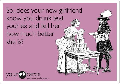 So, does your new girlfriend know you drunk text your ex and tell her how much better she is?