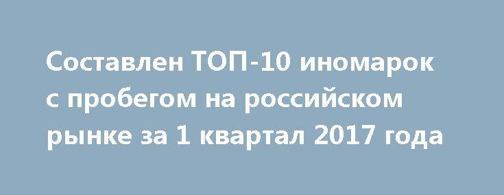Составлен ТОП-10 иномарок с пробегом на российском рынке за 1 квартал 2017 года http://oane.ws/2017/05/10/sostavlen-top-10-inomarok-s-probegom-na-rossiyskom-rynke-za-1-kvartal-2017-goda.html  Автоэксперты составили ТОП-10 иномарок с пробегом на российском рынке за 1 квартал 2017 года. В рейтинге лидирует Ford Focus, в первую тройку попали Toyota Corolla и Toyota  Сamry.