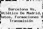 http://tecnoautos.com/wp-content/uploads/imagenes/tendencias/thumbs/barcelona-vs-atletico-de-madrid-datos-formaciones-y-transmision.jpg Barcelona Atletico De Madrid. Barcelona vs. Atlético de Madrid, datos, formaciones y transmisión, Enlaces, Imágenes, Videos y Tweets - http://tecnoautos.com/actualidad/barcelona-atletico-de-madrid-barcelona-vs-atletico-de-madrid-datos-formaciones-y-transmision/