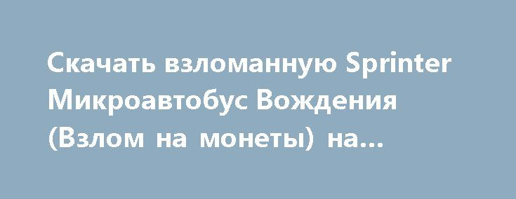 Скачать взломанную Sprinter Микроавтобус Вождения (Взлом на монеты) на Андроид http://modz-apk.ru/racer/358-skachat-vzlomannuyu-sprinter-mikroavtobus-vozhdeniya-vzlom-na-monety-na-android.html