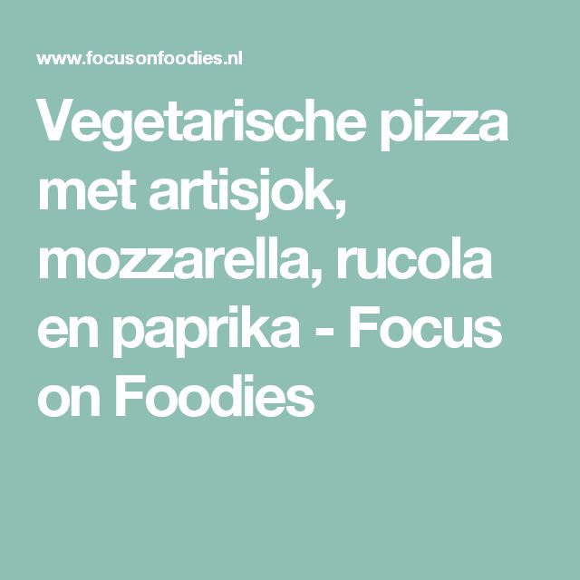 Vegetarische pizza met artisjok, mozzarella, rucola en paprika - Focus on Foodies