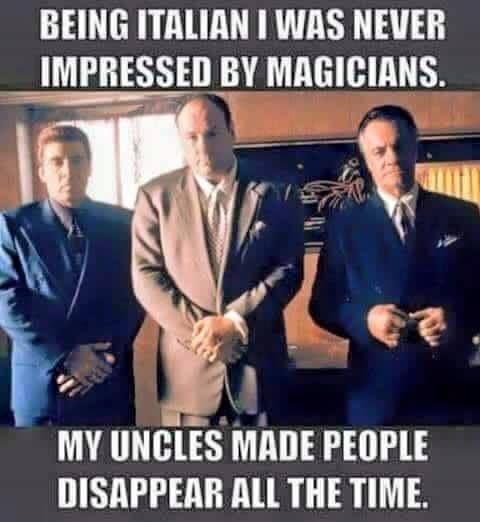 Being Italian I was never impressed by magicians. My uncles made people disappear all the time.