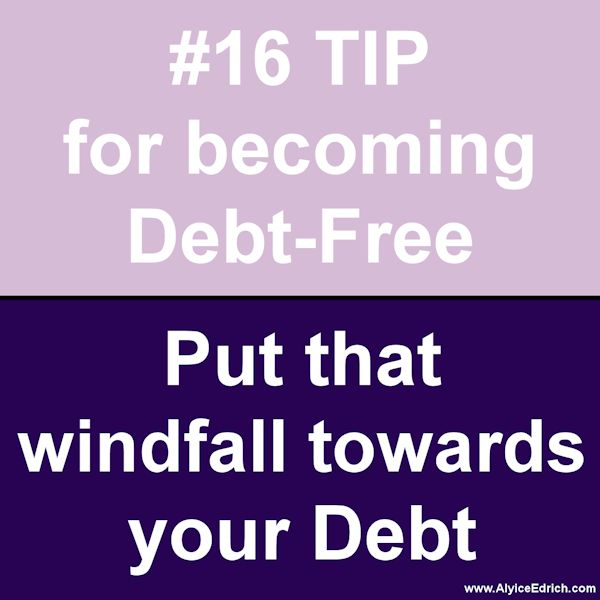"Alyice Edrich - Debt Free Tips - When your budget is tight, and you're in the middle of a debt snowball, taking an unexpected windfall of cash and blowing it seems more fun and rewarding. But don't do it. Take that unexpected cash (work bonuses, raises, tax refunds, inheritances, etc ) and put it towards your debt... Every little bit helps get you out of debt faster and the sooner you get your debt paid down, the more ""free cash"" you'll have for other things."