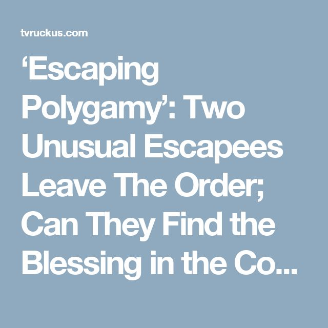 'Escaping Polygamy': Two Unusual Escapees Leave The Order; Can They Find the Blessing in the Confusion? – TVRuckus
