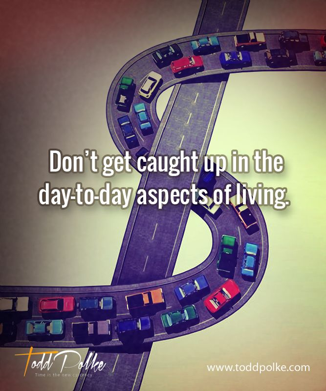 Don't get caught up in the day-to-day aspects of living.