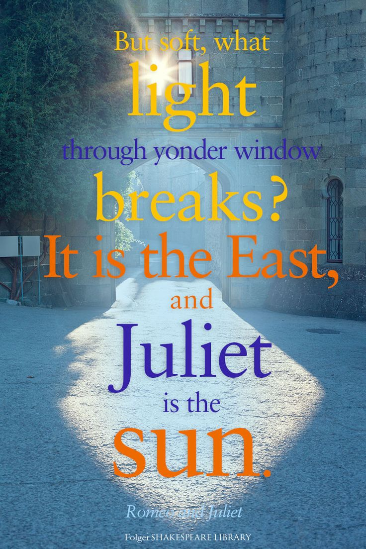 """""""But soft, what light through yonder window breaks? It is the East, and Juliet…"""