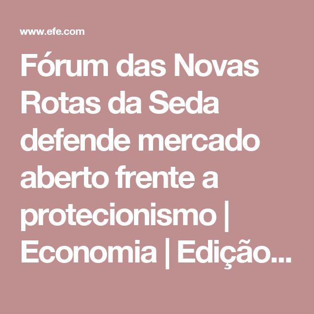 Fórum das Novas Rotas da Seda defende mercado aberto frente a protecionismo   Economia   Edição Brasil   Agencia EFE