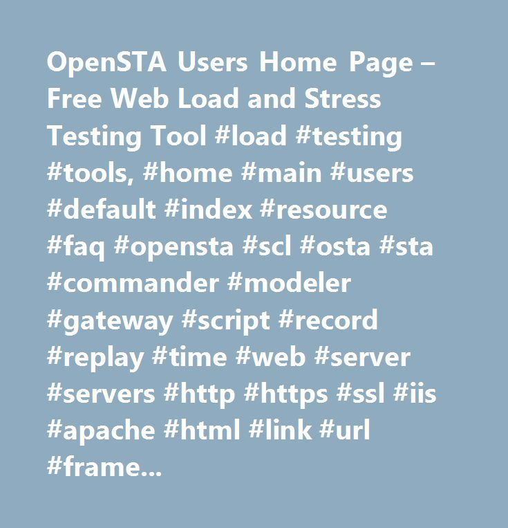OpenSTA Users Home Page – Free Web Load and Stress Testing Tool #load #testing #tools, #home #main #users #default #index #resource #faq #opensta #scl #osta #sta #commander #modeler #gateway #script #record #replay #time #web #server #servers #http #https #ssl #iis #apache #html #link #url #frames #form #site #page #cgi #servlet #client #browser #explorer #netscape #mozilla #opera #free #open #source #development #gnu #gpl #fsf #osi #download #installable #binary #testing #test #load #stress…