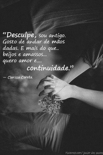 Desculpe, sou antigo. Gosto de andar de mãos dadas. E mais do que beijos e amassos quero amor e continuidade.— Clarissa Corrêa. www.tumblr.com/blog/alma-extinta