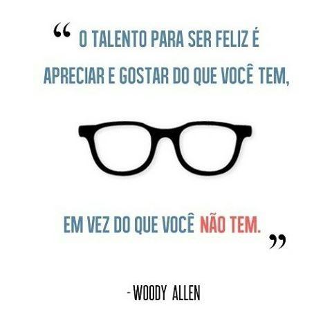 """""""O talento para ser feliz é apreciar e gostar do que você tem, em vez do que você não tem."""" Woody Allen"""