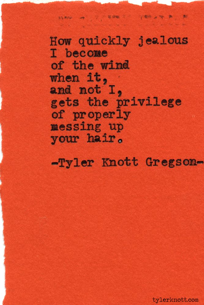 How quickly  jealous I become of the wind when it, and not I, gets the privilege of properly messing up your hair. - Tyler Knott Gregson