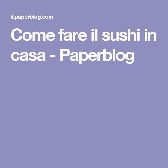 Come fare il sushi in casa - Paperblog