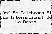 http://tecnoautos.com/wp-content/uploads/imagenes/tendencias/thumbs/asi-se-celebrara-el-dia-internacional-de-la-danza.jpg Dia Internacional De La Danza. Así se celebrará el Día Internacional de la Danza, Enlaces, Imágenes, Videos y Tweets - http://tecnoautos.com/actualidad/dia-internacional-de-la-danza-asi-se-celebrara-el-dia-internacional-de-la-danza/