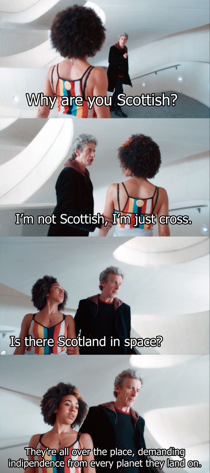 "Bill: Why are you Scottish? The Doctor: I'm not Scottish, I'm just cross. Bill: Is there Scotland in space? The Doctor: They're all over the place. Demanding independence from every planet that they land on. #DoctorWho 10x02 ""Smile"""
