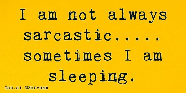 I am not always sarcastic..... sometimes I am sleeping.
