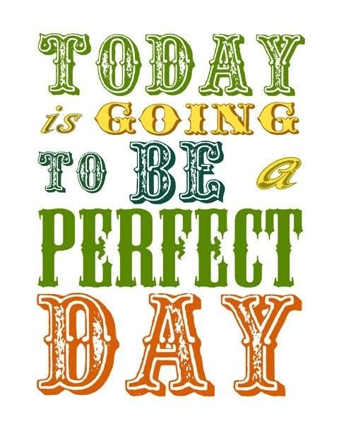 Daily mantra: today is going to be a perfect day.