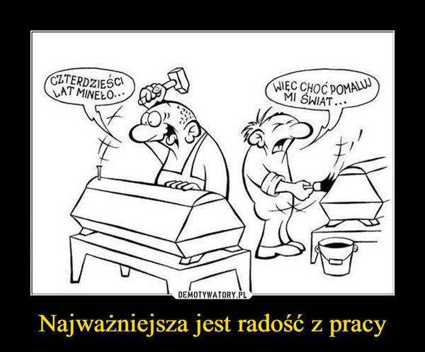 Najważniejsza jest radość z pracy – | Funny, Memes, Humor