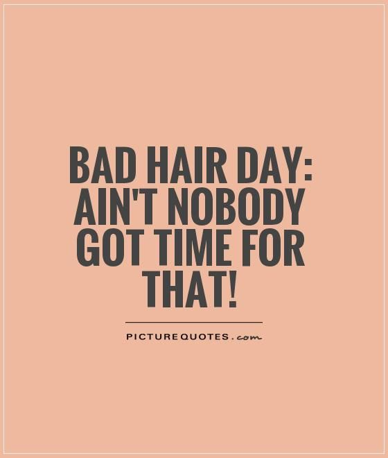 Bad hair day: Ain't nobody got time for that!. Bad day quotes on PictureQuotes.com.