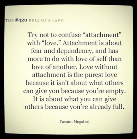 Try not to confuse attachment with love. Attachment is about fear and dependency and has more to do with love of self than love of another