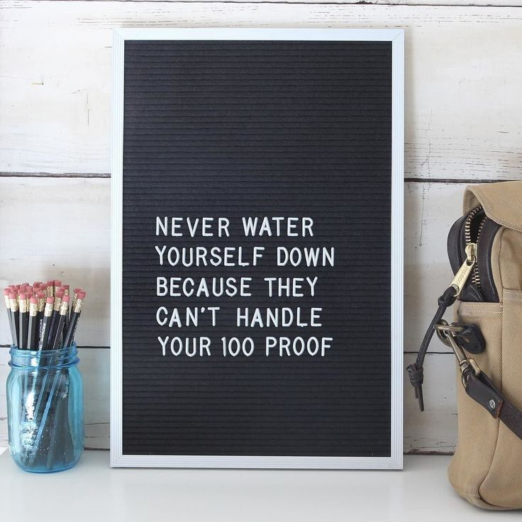 Never water yourself down becasue they can't handle your 100 proof. #letterboardfridays