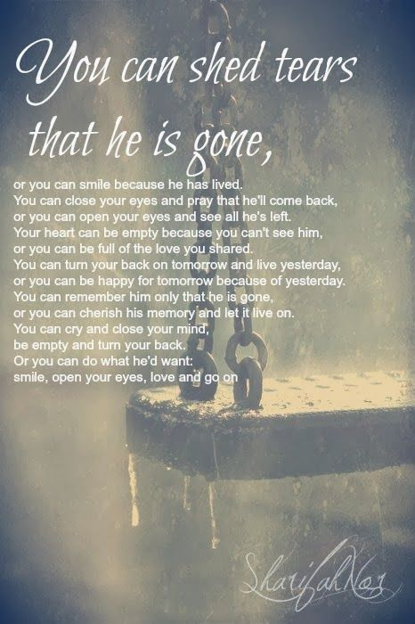 You can shed tears that he is gone, or you can smile because he has lived. You can close your ...