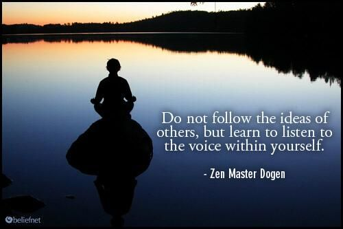 Do not follow the ideas of others, but learn to listen to the voice within yourself. - Dogen, 1200-1253.  Japanese Buddhist priest, writer, poet, philosopher, and founder of the Sōtō school of Zen in Japan. He was one of the great masters and poets in the zen buddhist tradition. #buddhism #proverb #zen #quote #awareness