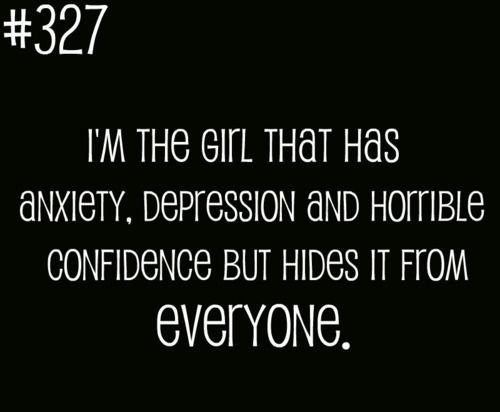 i'm the girl that has anxiety, depression, and horrible confidence but hides it from everyone