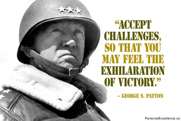 "Inspirational Quote: ""Accept challenges, so that you may feel the exhilaration of victory."" ~ George S. Patton"