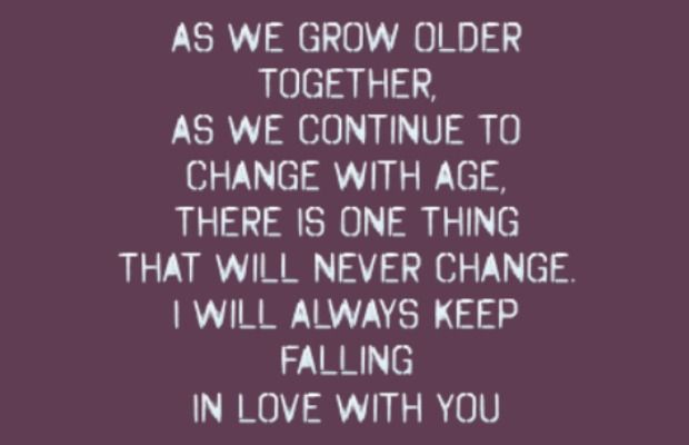 """As we grow older together, as we continue to change with age, there is one thing that will never change. I will always keep falling in love with you."" 