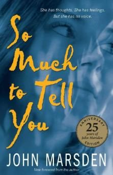 So Much To Tell You by John Marsden. She watches; she dreams. She sees more than they realise. She has worries and fears, hopes and desires. She is troubled; she is angry. Above all, she is lonely. She may be someone you know. She may be you. She tells her story - with humour and insight, with sensitivity and strength, with painful honesty. You will never forget her.