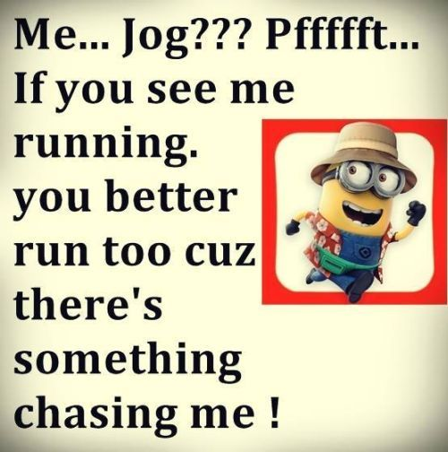 Funny Minions Jog, you better run too.  See my Minions pins https://www.pinterest.com/search/my_pins/?q=minions