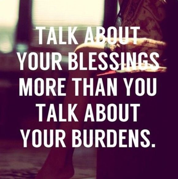 Talk about your blessings more than you talk about your burdens. #happiness #blessings #wisdom #affirmations