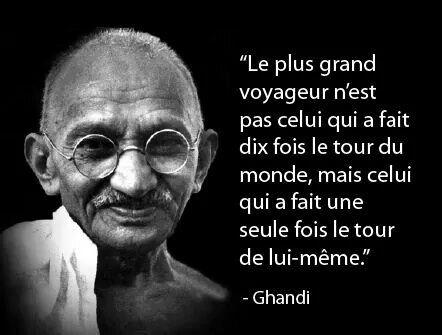 Le plus grand voyageur n'est pas celui qui a fait le tour du monde, mais celui qui a fait une seule fois le tour de lui - même. Ghandi