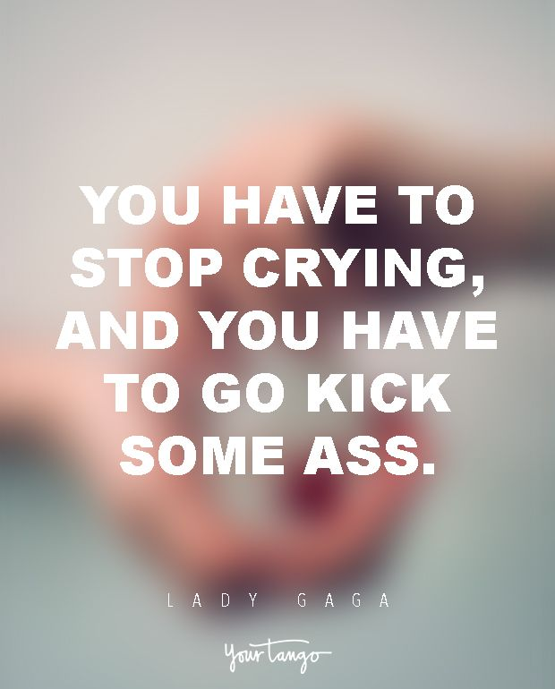 You have to stop crying, and you have to go kick some ass. —​ Lady Gaga