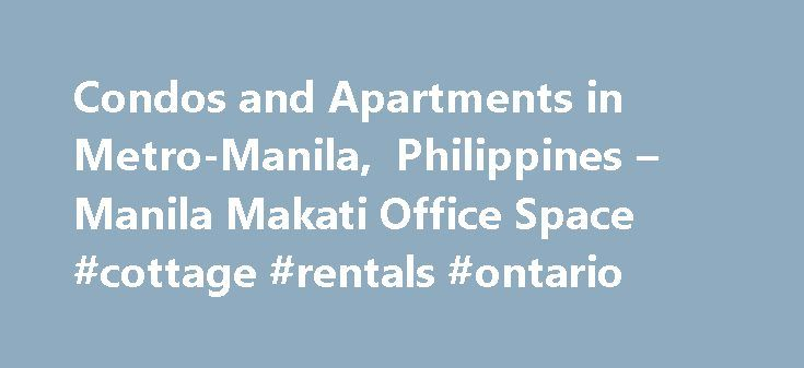 Condos and Apartments in Metro-Manila, Philippines – Manila Makati Office Space #cottage #rentals #ontario http://rental.remmont.com/condos-and-apartments-in-metro-manila-philippines-manila-makati-office-space-cottage-rentals-ontario/  #for rent condo # Condos and Apartments for Rent and Sale Condos and Apartments in Metro-Manila An abundance of condos and apartments for rent and for sale are available in many cities in Metro-Manila. Often situated in and around developing business districts…
