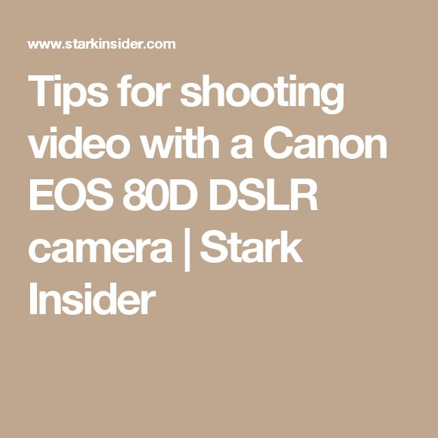 Tips for shooting video with a Canon EOS 80D DSLR camera | Stark Insider