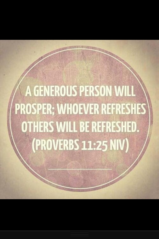 """Proverbs 11:25 - One of my favorite translations says it this way, """"A generous person will be enriched, and the one who provides water for others will himself be satisfied."""" (NET)"""