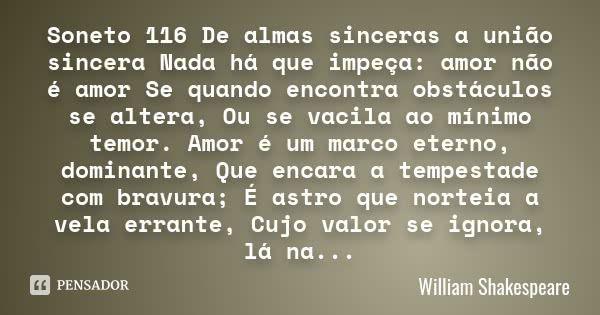 Soneto 116 De almas sinceras a união sincera Nada há que impeça: amor não é amor Se quando encontra obstáculos se altera, Ou se vacila ao mínimo temor. Amor é um marco eterno, dominante, Que... — William Shakespeare