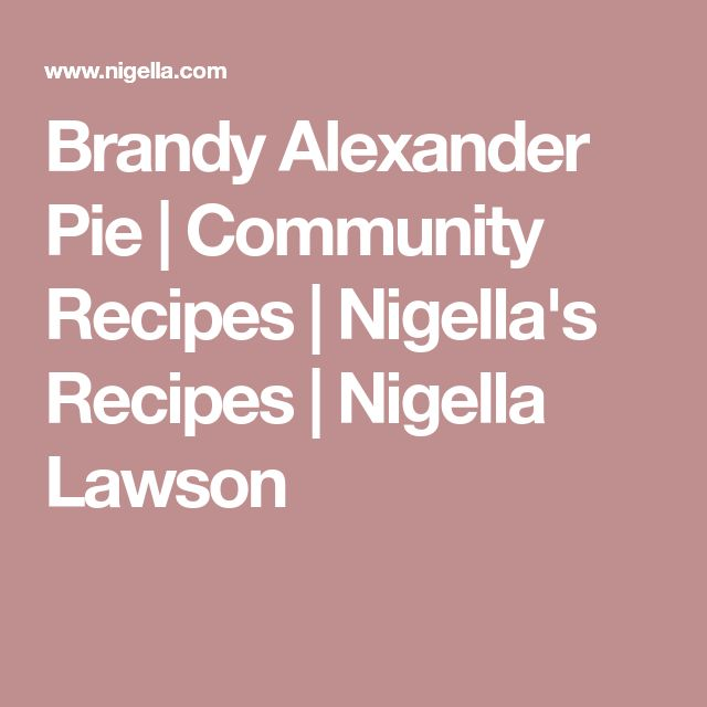 Brandy Alexander Pie | Community Recipes | Nigella's Recipes | Nigella Lawson