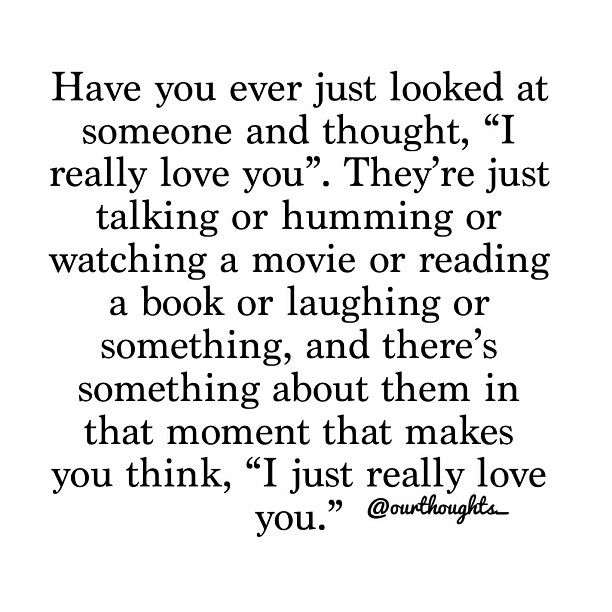 "Have you ever just looked at someone and thought, ""I really love you"". They're just talking or humming or watching a movie or reading a book or laughing or something, and there's something about them in that moment that makes you think, ""I just really love you."""