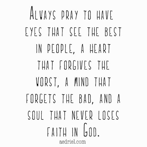 always pray to have the eyes that see the best in people, a heart that forgives the worst, a mind that forgets the bad, and a soul that never loses faith in God.