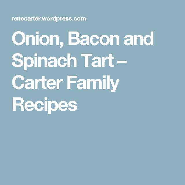 Onion, Bacon and Spinach Tart – Carter Family Recipes