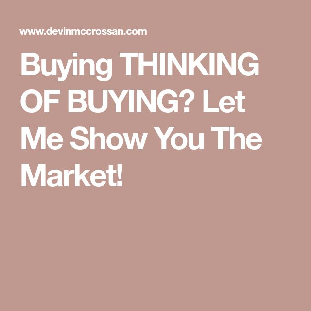 Buying  THINKING OF BUYING?    Let Me Show You The Market!