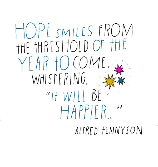 """Hope smiles from the threshold of the year to come, whispering, """"It will be happier…"""" Alfred Tennyson"""