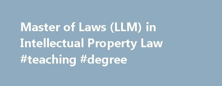 Master of Laws (LLM) in Intellectual Property Law #teaching #degree http://degree.remmont.com/master-of-laws-llm-in-intellectual-property-law-teaching-degree/  #masters degree in law # The LLM Intellectual Property program provides up-to-date instruction in such areas as biotechnology law, internet and software law, and content licensing for the Web. Program Highlights Students delve deeply into the areas of patent, trademark,…