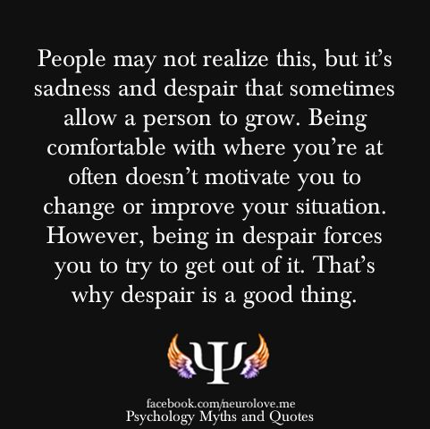 """""""People may not realize this, but it's sadness and despair that sometimes allow a person to grow.  Being comfortable with where you're at often doesn't motivate you to change or improve your situation.  However, being in despair forces you to try to get out of it.  That's why despair is a good thing."""""""