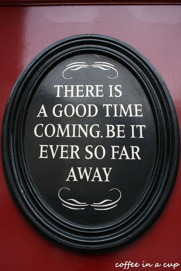 there is a good time coming...