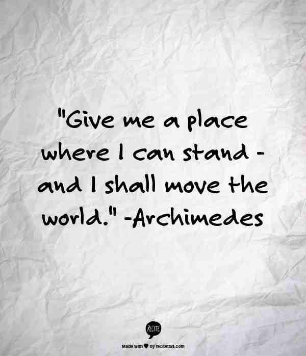 """Give Me A Place Where I Can Stand; And I Shall Move The World"" -- Archimedes #Quotes"